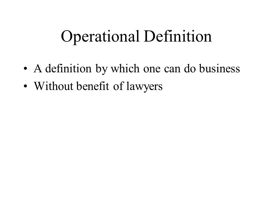 Operational Definition A definition by which one can do business Without benefit of lawyers