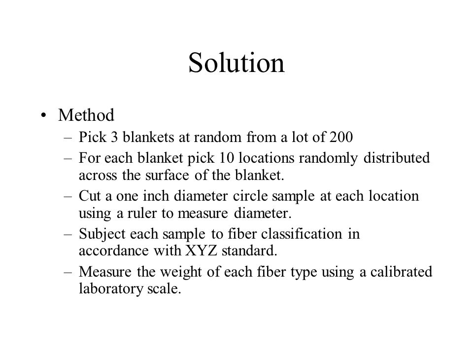 Solution Method –Pick 3 blankets at random from a lot of 200 –For each blanket pick 10 locations randomly distributed across the surface of the blanket.