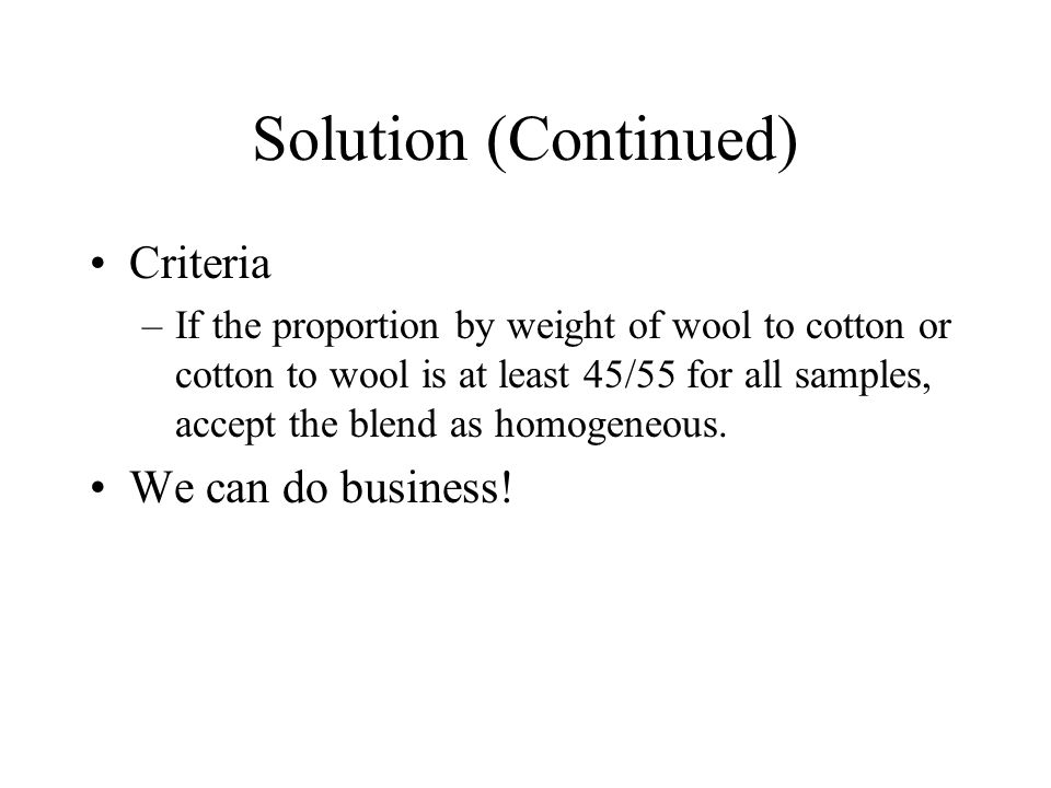 Solution (Continued) Criteria –If the proportion by weight of wool to cotton or cotton to wool is at least 45/55 for all samples, accept the blend as homogeneous.