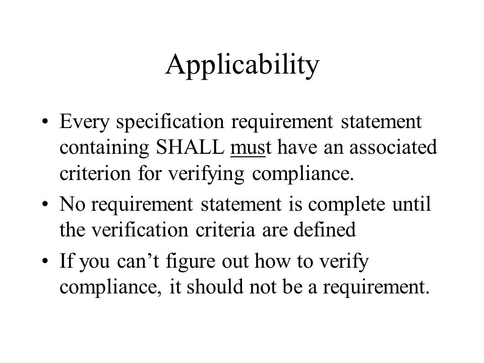 Applicability Every specification requirement statement containing SHALL must have an associated criterion for verifying compliance.