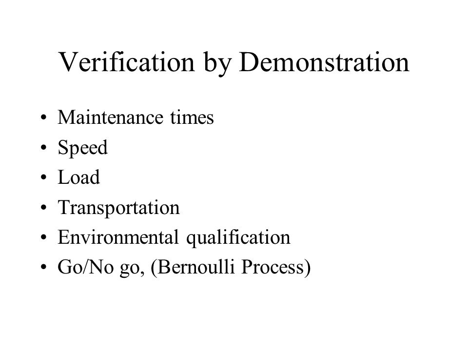 Verification by Demonstration Maintenance times Speed Load Transportation Environmental qualification Go/No go, (Bernoulli Process)