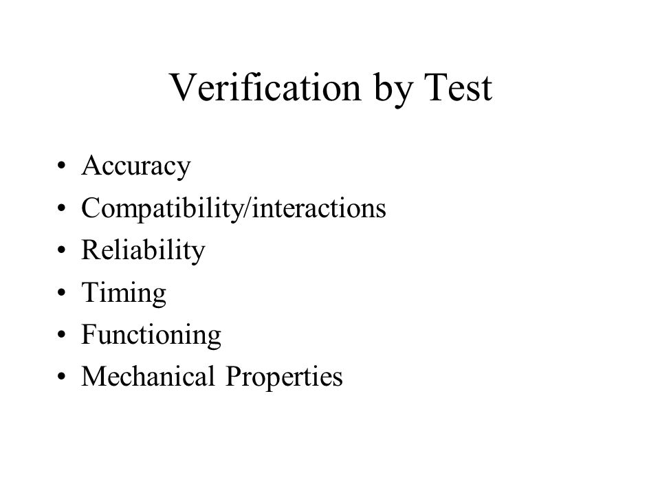 Verification by Test Accuracy Compatibility/interactions Reliability Timing Functioning Mechanical Properties
