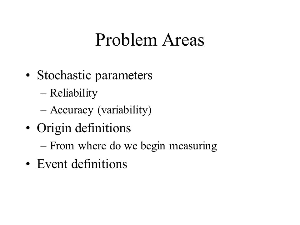 Problem Areas Stochastic parameters –Reliability –Accuracy (variability) Origin definitions –From where do we begin measuring Event definitions