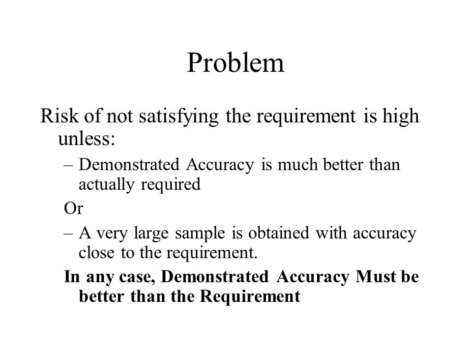 Problem Risk of not satisfying the requirement is high unless: –Demonstrated Accuracy is much better than actually required Or –A very large sample is obtained with accuracy close to the requirement.