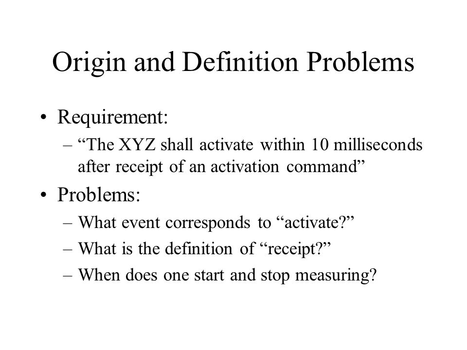 Origin and Definition Problems Requirement: –The XYZ shall activate within 10 milliseconds after receipt of an activation command Problems: –What event corresponds to activate.