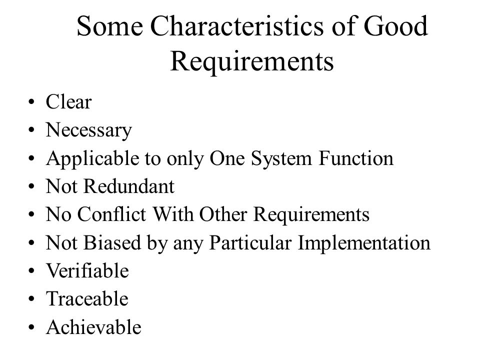 Some Characteristics of Good Requirements Clear Necessary Applicable to only One System Function Not Redundant No Conflict With Other Requirements Not Biased by any Particular Implementation Verifiable Traceable Achievable
