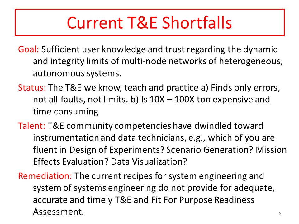 Current T&E Shortfalls Goal: Sufficient user knowledge and trust regarding the dynamic and integrity limits of multi-node networks of heterogeneous, autonomous systems.