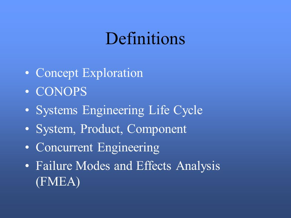 Definitions Concept Exploration CONOPS Systems Engineering Life Cycle System, Product, Component Concurrent Engineering Failure Modes and Effects Analysis (FMEA)