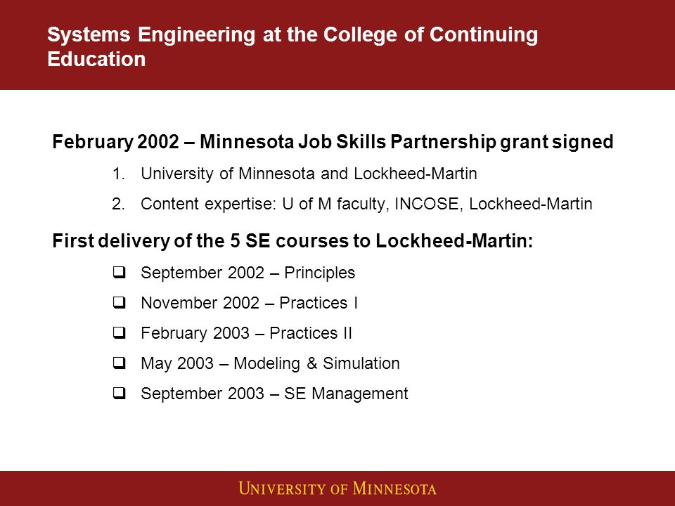 Systems Engineering at the College of Continuing Education February 2002 – Minnesota Job Skills Partnership grant signed 1.University of Minnesota and Lockheed-Martin 2.Content expertise: U of M faculty, INCOSE, Lockheed-Martin First delivery of the 5 SE courses to Lockheed-Martin: September 2002 – Principles November 2002 – Practices I February 2003 – Practices II May 2003 – Modeling & Simulation September 2003 – SE Management