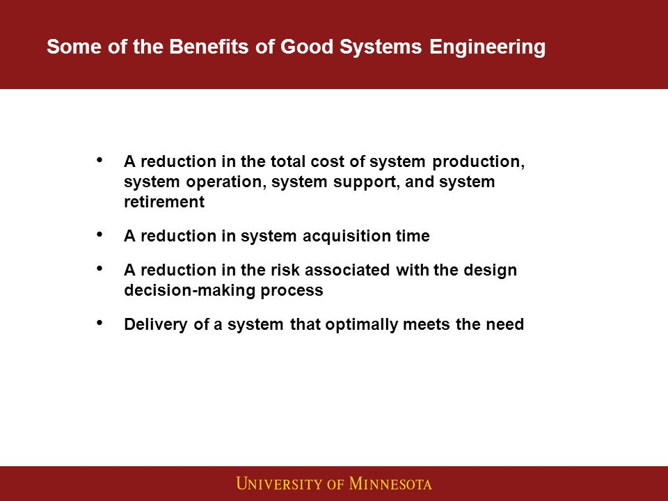 Some of the Benefits of Good Systems Engineering A reduction in the total cost of system production, system operation, system support, and system retirement A reduction in system acquisition time A reduction in the risk associated with the design decision making process Delivery of a system that optimally meets the need