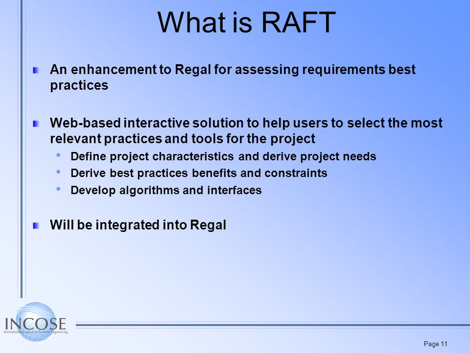 Page 11 What is RAFT An enhancement to Regal for assessing requirements best practices Web-based interactive solution to help users to select the most relevant practices and tools for the project Define project characteristics and derive project needs Derive best practices benefits and constraints Develop algorithms and interfaces Will be integrated into Regal