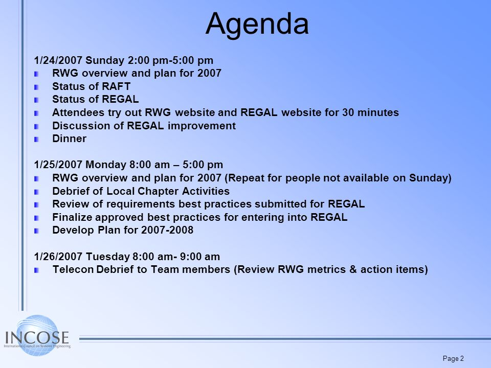 Page 2 Agenda 1/24/2007 Sunday 2:00 pm-5:00 pm RWG overview and plan for 2007 Status of RAFT Status of REGAL Attendees try out RWG website and REGAL website for 30 minutes Discussion of REGAL improvement Dinner 1/25/2007 Monday 8:00 am – 5:00 pm RWG overview and plan for 2007 (Repeat for people not available on Sunday) Debrief of Local Chapter Activities Review of requirements best practices submitted for REGAL Finalize approved best practices for entering into REGAL Develop Plan for 2007-2008 1/26/2007 Tuesday 8:00 am- 9:00 am Telecon Debrief to Team members (Review RWG metrics & action items)