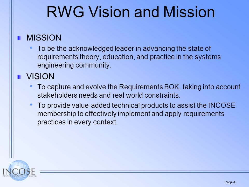 Page 4 RWG Vision and Mission MISSION To be the acknowledged leader in advancing the state of requirements theory, education, and practice in the systems engineering community.