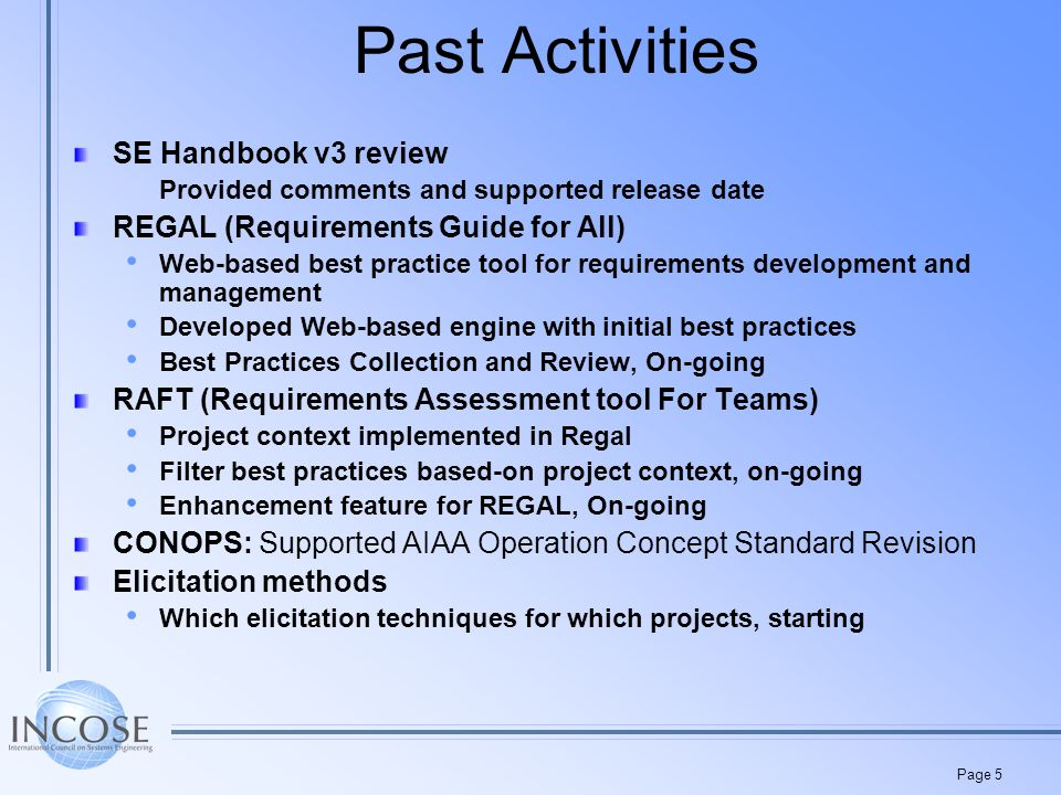 Page 5 Past Activities SE Handbook v3 review Provided comments and supported release date REGAL (Requirements Guide for All) Web-based best practice tool for requirements development and management Developed Web-based engine with initial best practices Best Practices Collection and Review, On-going RAFT (Requirements Assessment tool For Teams) Project context implemented in Regal Filter best practices based-on project context, on-going Enhancement feature for REGAL, On-going CONOPS: Supported AIAA Operation Concept Standard Revision Elicitation methods Which elicitation techniques for which projects, starting