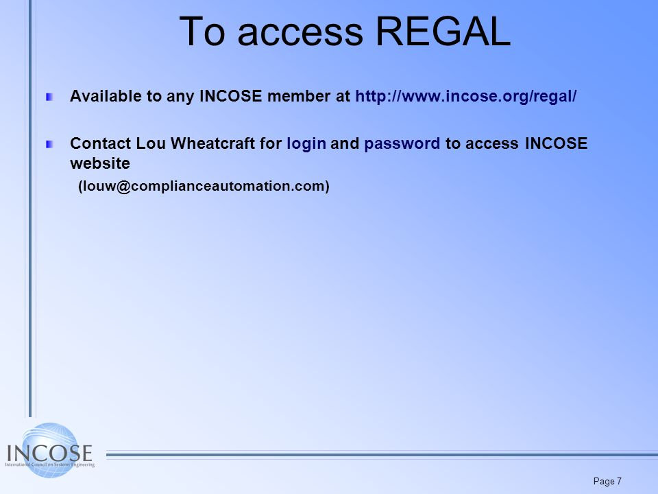 Page 7 To access REGAL Available to any INCOSE member at http://www.incose.org/regal/ Contact Lou Wheatcraft for login and password to access INCOSE website (louw@complianceautomation.com)