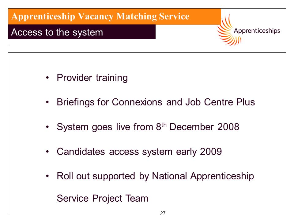 27 Apprenticeship Vacancy Matching Service Access to the system Provider training Briefings for Connexions and Job Centre Plus System goes live from 8 th December 2008 Candidates access system early 2009 Roll out supported by National Apprenticeship Service Project Team