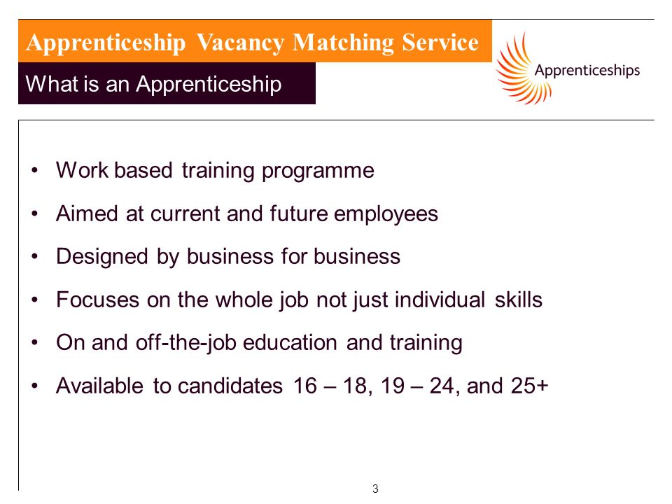 3 Work based training programme Aimed at current and future employees Designed by business for business Focuses on the whole job not just individual skills On and off-the-job education and training Available to candidates 16 – 18, 19 – 24, and 25+ Apprenticeship Vacancy Matching Service What is an Apprenticeship