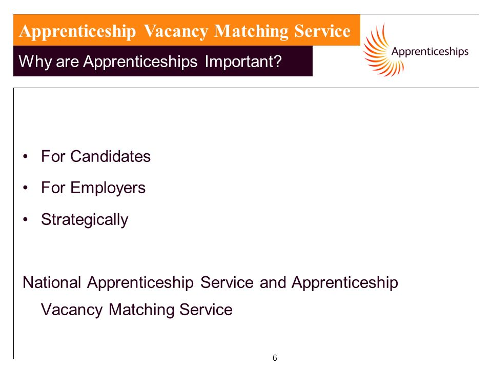 6 For Candidates For Employers Strategically National Apprenticeship Service and Apprenticeship Vacancy Matching Service Apprenticeship Vacancy Matching Service Why are Apprenticeships Important