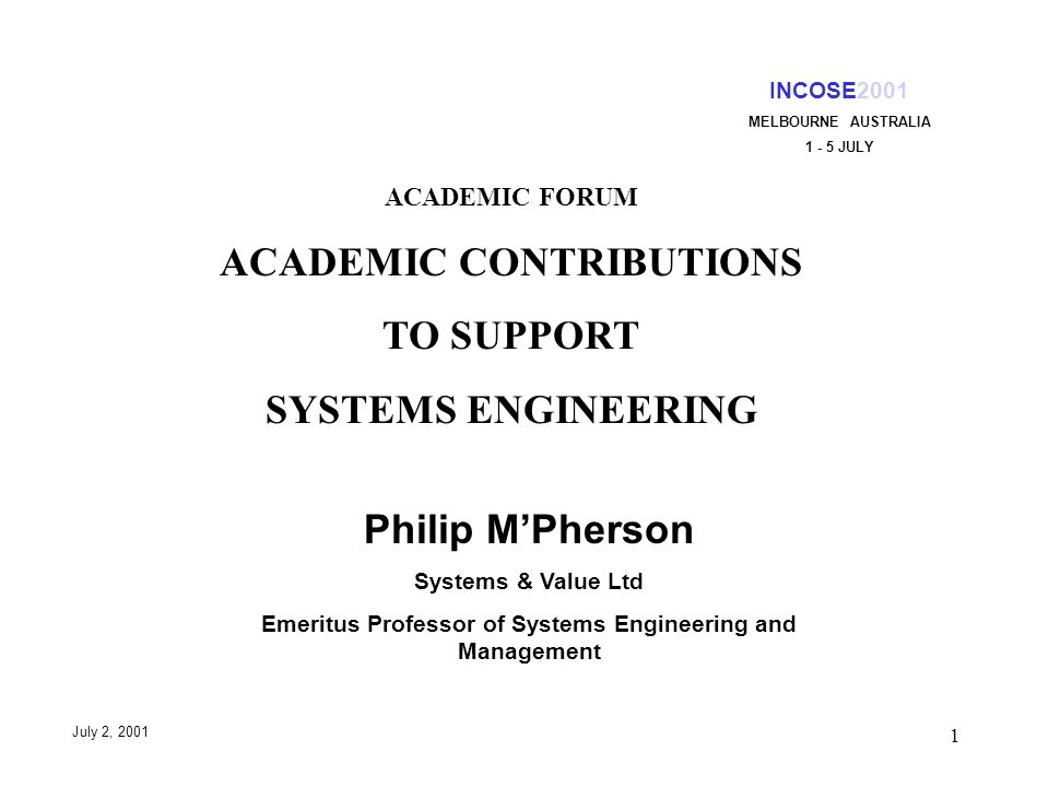 1 INCOSE2001 MELBOURNE AUSTRALIA 1 - 5 JULY July 2, 2001 ACADEMIC FORUM ACADEMIC CONTRIBUTIONS TO SUPPORT SYSTEMS ENGINEERING Philip MPherson Systems & Value Ltd Emeritus Professor of Systems Engineering and Management