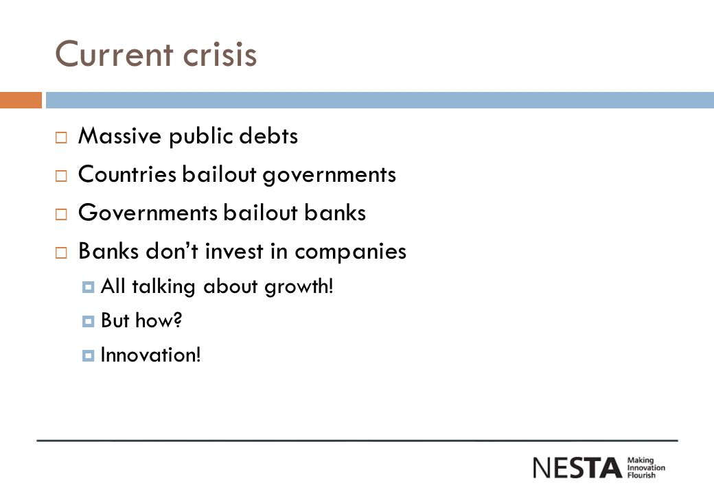 Current crisis Massive public debts Countries bailout governments Governments bailout banks Banks dont invest in companies All talking about growth.
