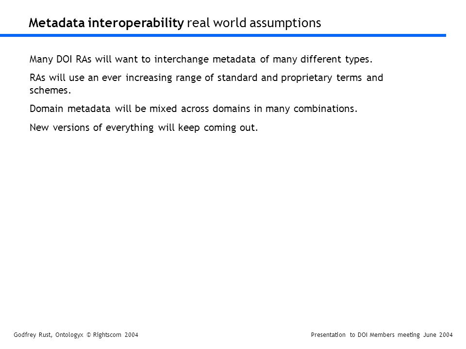 Godfrey Rust, Ontologyx © Rightscom 2004Presentation to DOI Members meeting June 2004 Metadata interoperability real world assumptions Many DOI RAs will want to interchange metadata of many different types.