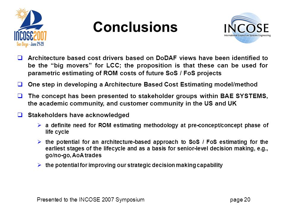 Presented to the INCOSE 2007 Symposiumpage 20 Conclusions Architecture based cost drivers based on DoDAF views have been identified to be the big movers for LCC; the proposition is that these can be used for parametric estimating of ROM costs of future SoS / FoS projects One step in developing a Architecture Based Cost Estimating model/method The concept has been presented to stakeholder groups within BAE SYSTEMS, the academic community, and customer community in the US and UK Stakeholders have acknowledged a definite need for ROM estimating methodology at pre-concept/concept phase of life cycle the potential for an architecture-based approach to SoS / FoS estimating for the earliest stages of the lifecycle and as a basis for senior-level decision making, e.g., go/no-go, AoA trades the potential for improving our strategic decision making capability