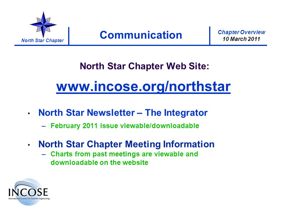 Chapter Overview 10 March 2011 North Star Chapter Communication North Star Chapter Web Site: www.incose.org/northstar North Star Newsletter – The Integrator –February 2011 issue viewable/downloadable North Star Chapter Meeting Information –Charts from past meetings are viewable and downloadable on the website