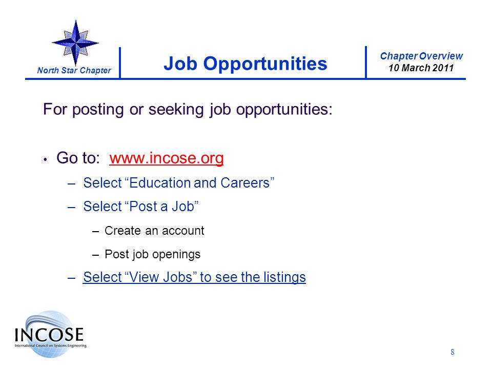 Chapter Overview 10 March 2011 North Star Chapter For posting or seeking job opportunities: Go to: www.incose.org –Select Education and Careers –Select Post a Job –Create an account –Post job openings –Select View Jobs to see the listings Job Opportunities 8