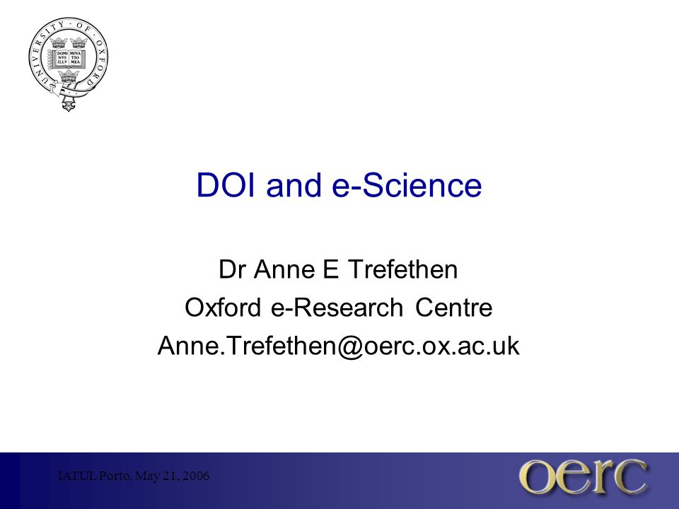 IATUL Porto, May 21, 2006 DOI and e-Science Dr Anne E Trefethen Oxford e-Research Centre Anne.Trefethen@oerc.ox.ac.uk