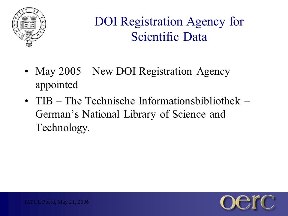 IATUL Porto, May 21, 2006 DOI Registration Agency for Scientific Data May 2005 – New DOI Registration Agency appointed TIB – The Technische Informationsbibliothek – Germans National Library of Science and Technology.