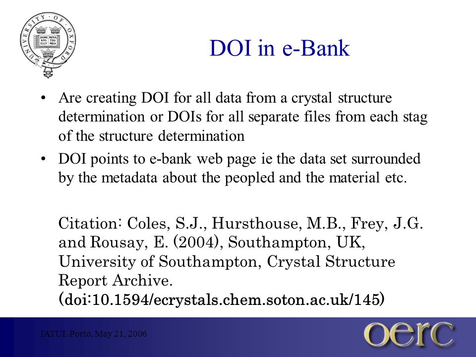 IATUL Porto, May 21, 2006 DOI in e-Bank Are creating DOI for all data from a crystal structure determination or DOIs for all separate files from each stag of the structure determination DOI points to e-bank web page ie the data set surrounded by the metadata about the peopled and the material etc.