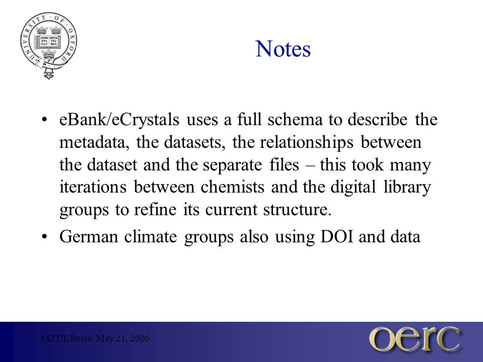 Notes eBank/eCrystals uses a full schema to describe the metadata, the datasets, the relationships between the dataset and the separate files – this took many iterations between chemists and the digital library groups to refine its current structure.