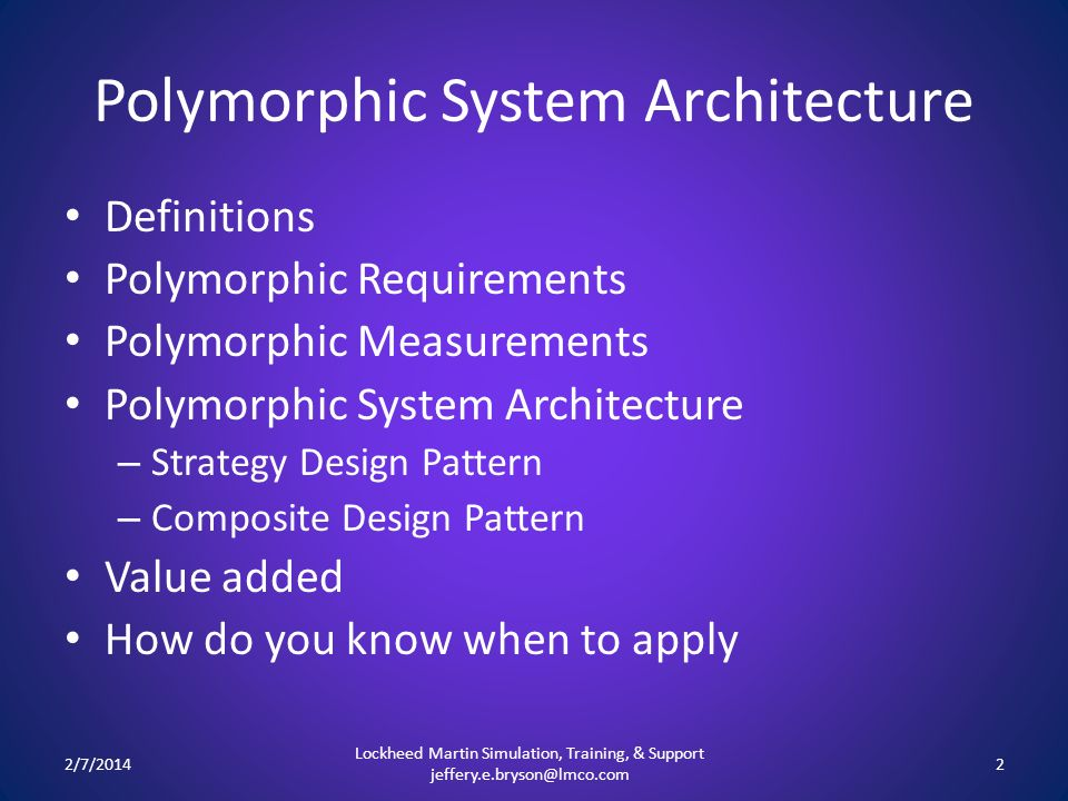 Polymorphic System Architecture Definitions Polymorphic Requirements Polymorphic Measurements Polymorphic System Architecture – Strategy Design Pattern – Composite Design Pattern Value added How do you know when to apply 2/7/20142 Lockheed Martin Simulation, Training, & Support jeffery.e.bryson@lmco.com