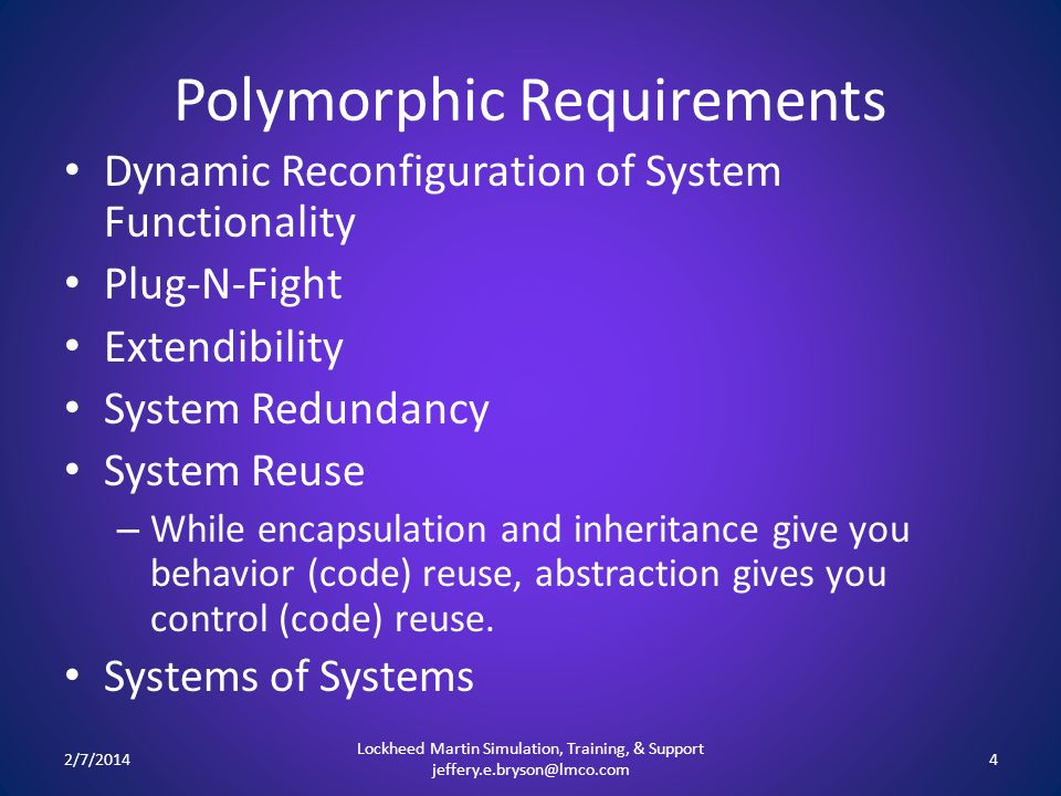 Polymorphic Requirements Dynamic Reconfiguration of System Functionality Plug-N-Fight Extendibility System Redundancy System Reuse – While encapsulation and inheritance give you behavior (code) reuse, abstraction gives you control (code) reuse.