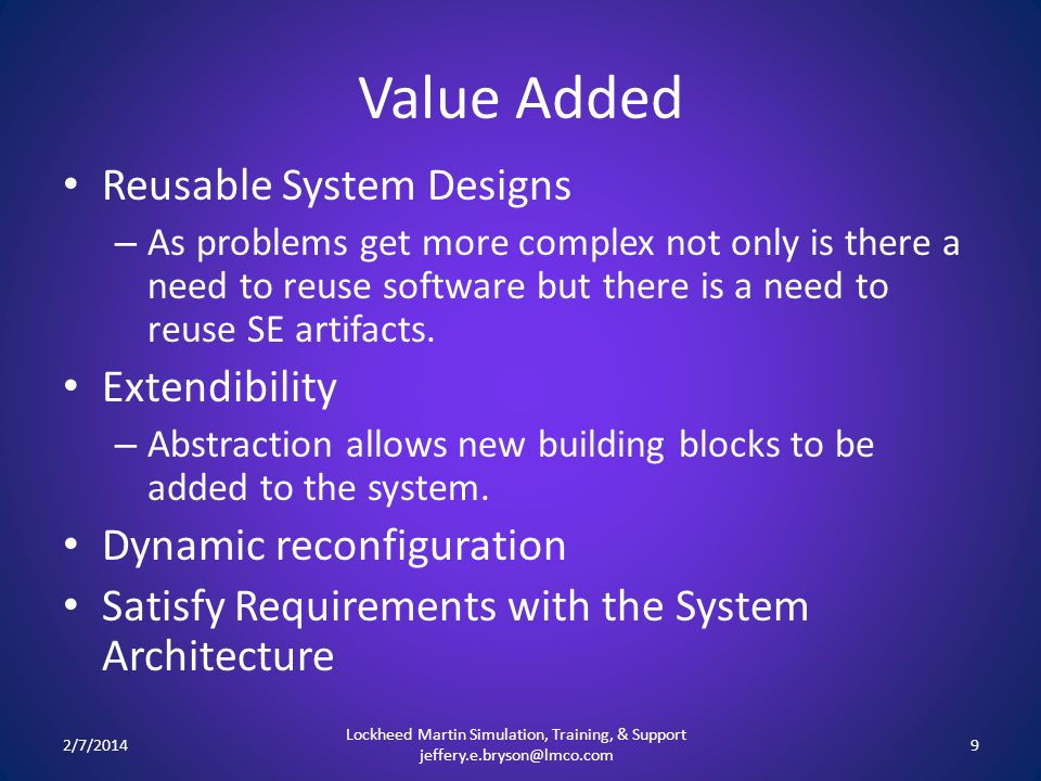 Value Added Reusable System Designs – As problems get more complex not only is there a need to reuse software but there is a need to reuse SE artifacts.