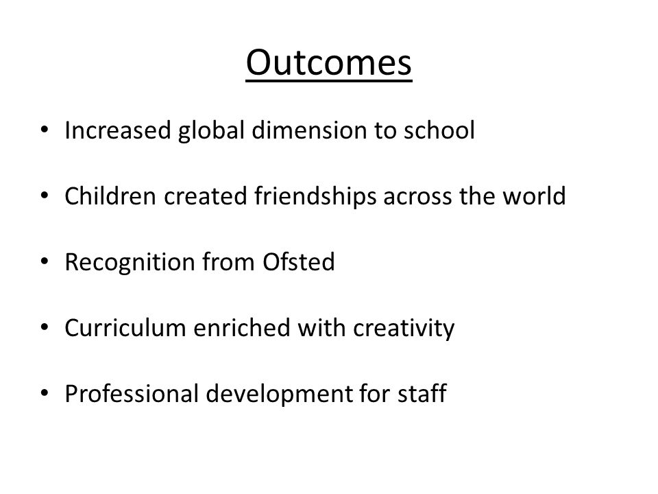 Outcomes Increased global dimension to school Children created friendships across the world Recognition from Ofsted Curriculum enriched with creativity Professional development for staff
