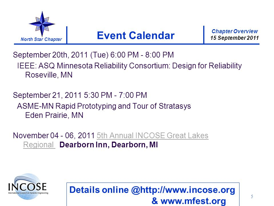 Chapter Overview 15 September 2011 North Star Chapter 5 Event Calendar Details online @http://www.incose.org & www.mfest.org September 20th, 2011 (Tue) 6:00 PM - 8:00 PM IEEE: ASQ Minnesota Reliability Consortium: Design for Reliability Roseville, MN September 21, 2011 5:30 PM - 7:00 PM ASME-MN Rapid Prototyping and Tour of Stratasys Eden Prairie, MN November 04 - 06, 2011 5th Annual INCOSE Great Lakes Regional Dearborn Inn, Dearborn, MI5th Annual INCOSE Great Lakes Regional