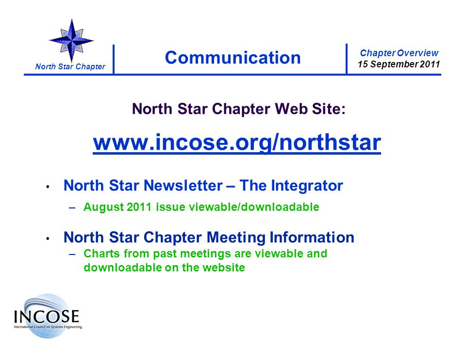 Chapter Overview 15 September 2011 North Star Chapter Communication North Star Chapter Web Site: www.incose.org/northstar North Star Newsletter – The Integrator –August 2011 issue viewable/downloadable North Star Chapter Meeting Information –Charts from past meetings are viewable and downloadable on the website