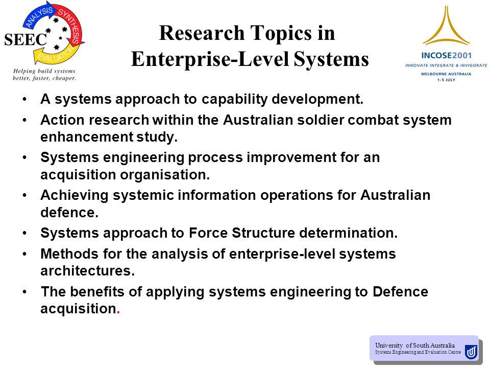 University of South Australia Systems Engineering and Evaluation Centre University of South Australia Systems Engineering and Evaluation Centre Research Topics in Industrial Systems Engineering Tools and Practice Tool integration for dispersed systems engineering design teams.