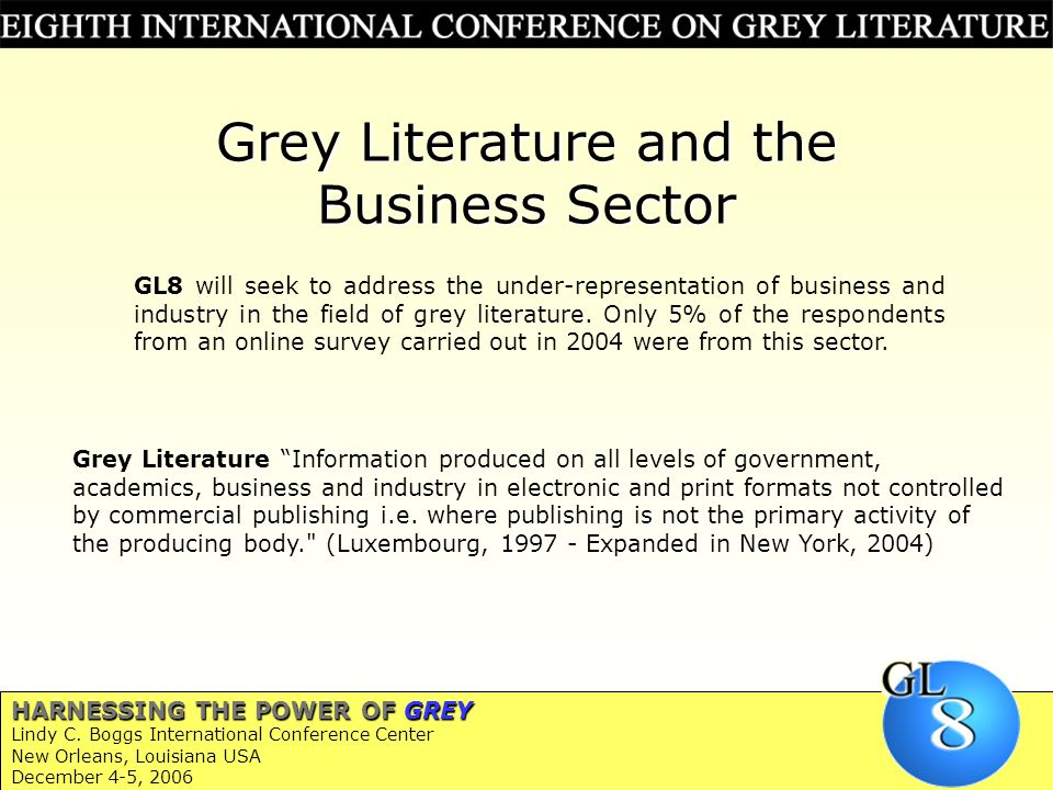 Grey Literature and the Business Sector Grey Literature Information produced on all levels of government, academics, business and industry in electronic and print formats not controlled by commercial publishing i.e.