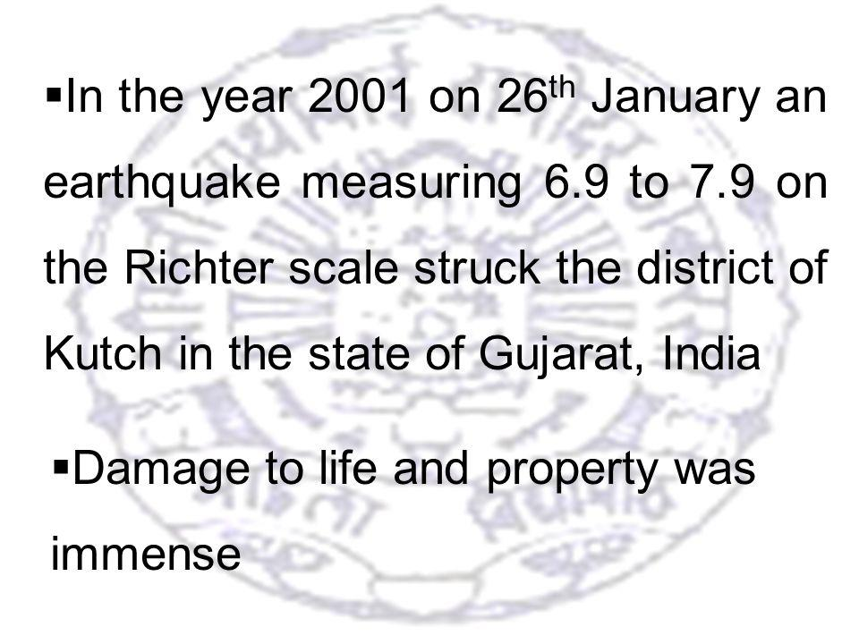 14 In the year 2001 on 26 th January an earthquake measuring 6.9 to 7.9 on the Richter scale struck the district of Kutch in the state of Gujarat, India Damage to life and property was immense