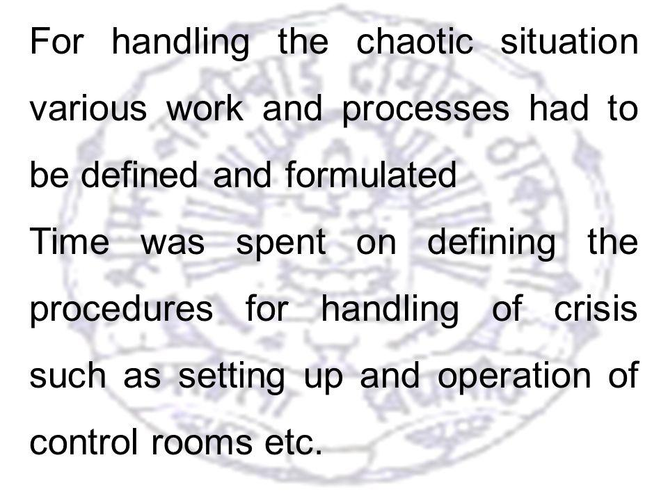 16 For handling the chaotic situation various work and processes had to be defined and formulated Time was spent on defining the procedures for handling of crisis such as setting up and operation of control rooms etc.