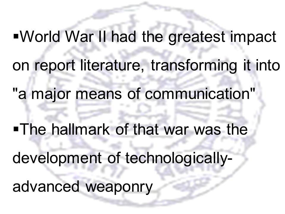 2 World War II had the greatest impact on report literature, transforming it into a major means of communication The hallmark of that war was the development of technologically- advanced weaponry