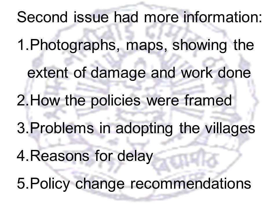 22 Second issue had more information: 1.Photographs, maps, showing the extent of damage and work done 2.How the policies were framed 3.Problems in adopting the villages 4.Reasons for delay 5.Policy change recommendations