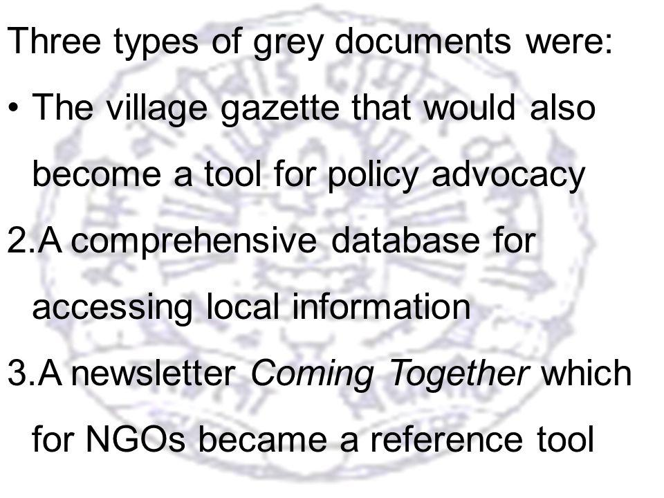 23 Three types of grey documents were: The village gazette that would also become a tool for policy advocacy 2.A comprehensive database for accessing local information 3.A newsletter Coming Together which for NGOs became a reference tool
