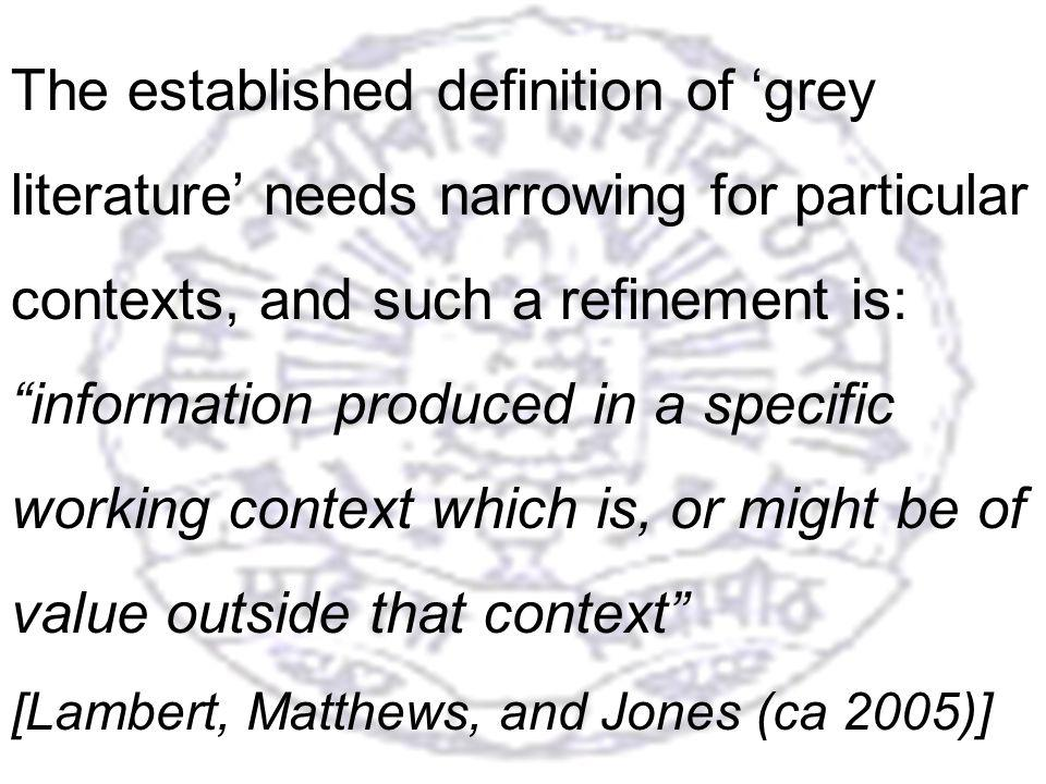 31 The established definition of grey literature needs narrowing for particular contexts, and such a refinement is: information produced in a specific working context which is, or might be of value outside that context [Lambert, Matthews, and Jones (ca 2005)]