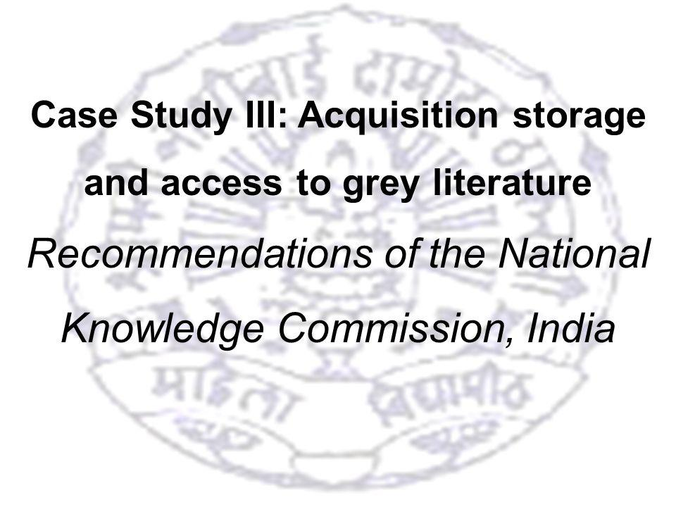 32 Case Study III: Acquisition storage and access to grey literature Recommendations of the National Knowledge Commission, India