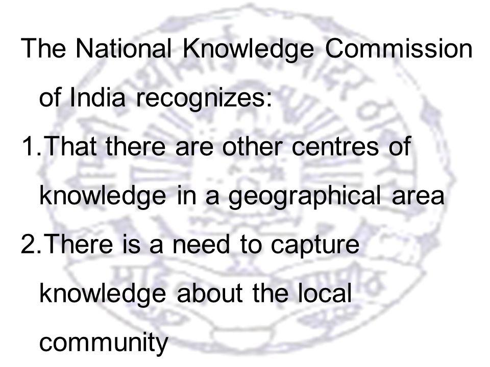 33 The National Knowledge Commission of India recognizes: 1.That there are other centres of knowledge in a geographical area 2.There is a need to capture knowledge about the local community