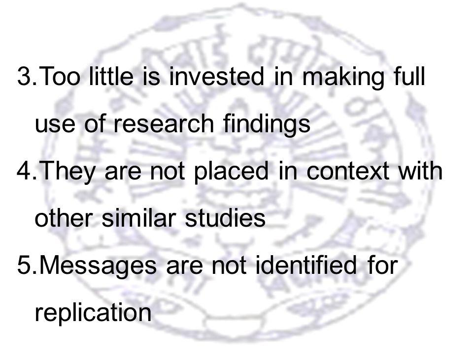 9 3.Too little is invested in making full use of research findings 4.They are not placed in context with other similar studies 5.Messages are not identified for replication