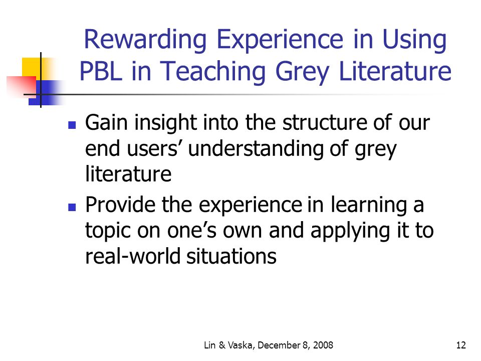 Lin & Vaska, December 8, 200812 Rewarding Experience in Using PBL in Teaching Grey Literature Gain insight into the structure of our end users understanding of grey literature Provide the experience in learning a topic on ones own and applying it to real-world situations